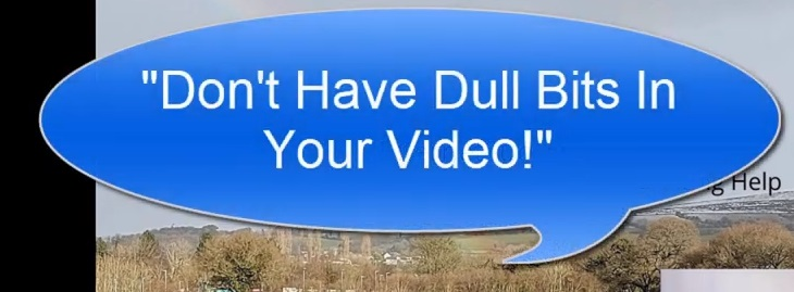 Don't have dull bits in your video!